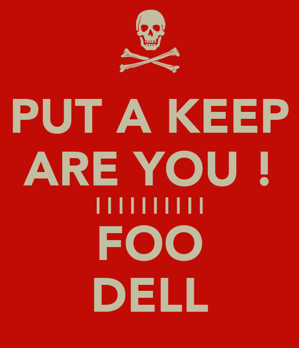 PUT A KEEP ARE YOU ! | | | | | | | | | | FOO DELL