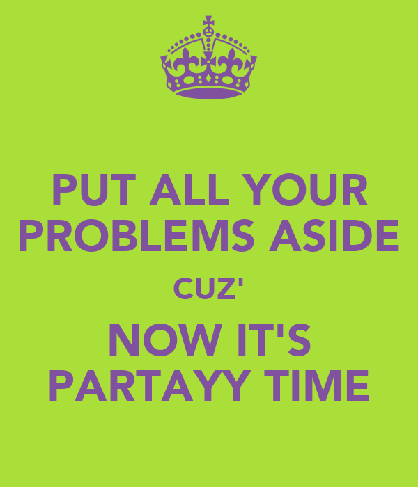PUT ALL YOUR PROBLEMS ASIDE CUZ' NOW IT'S PARTAYY TIME