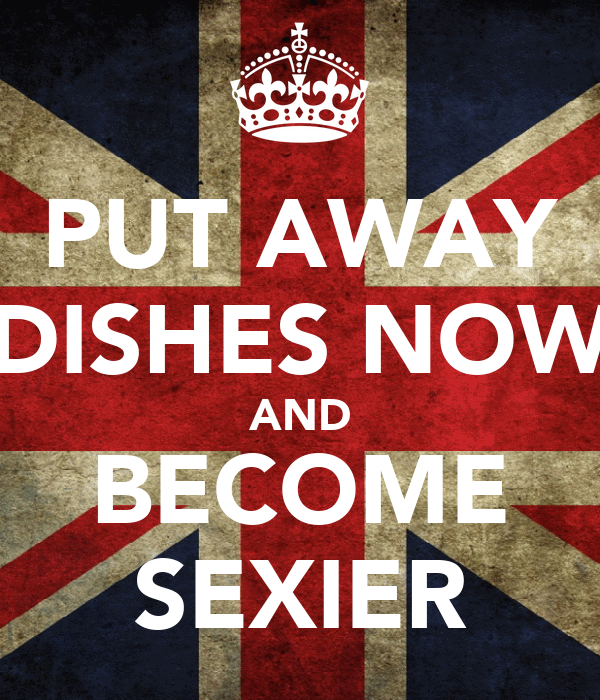 PUT AWAY DISHES NOW AND BECOME SEXIER