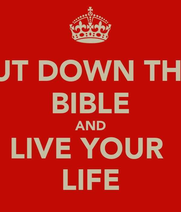 PUT DOWN THE  BIBLE AND LIVE YOUR  LIFE
