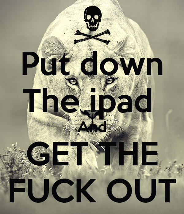 Put down The ipad  And GET THE FUCK OUT