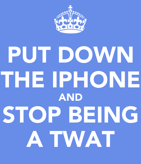 PUT DOWN THE IPHONE AND STOP BEING A TWAT