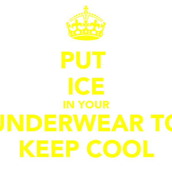 PUT  ICE IN YOUR UNDERWEAR TO KEEP COOL