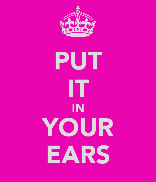 PUT IT IN YOUR EARS