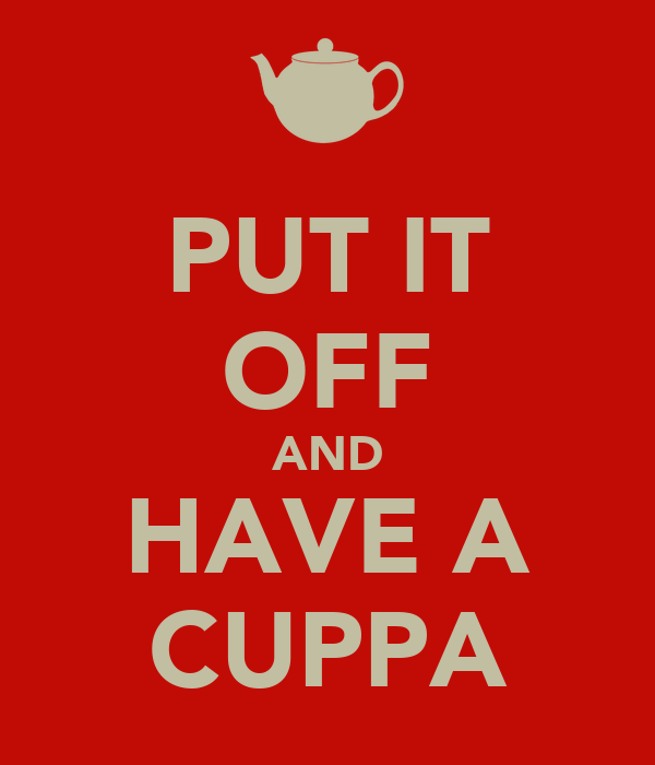 PUT IT OFF AND HAVE A CUPPA