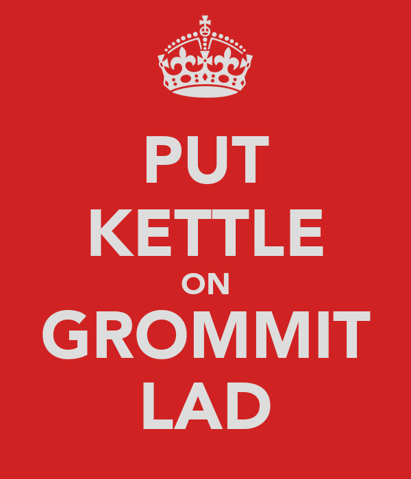 PUT KETTLE ON GROMMIT LAD