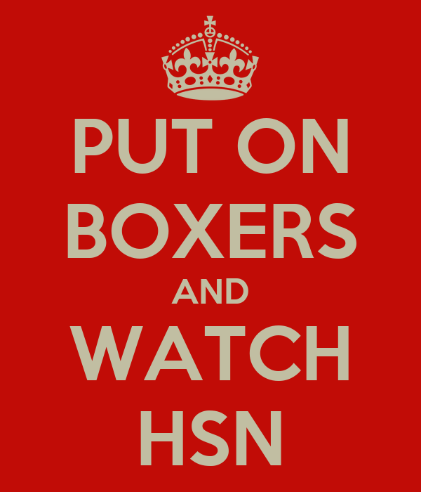 PUT ON BOXERS AND WATCH HSN