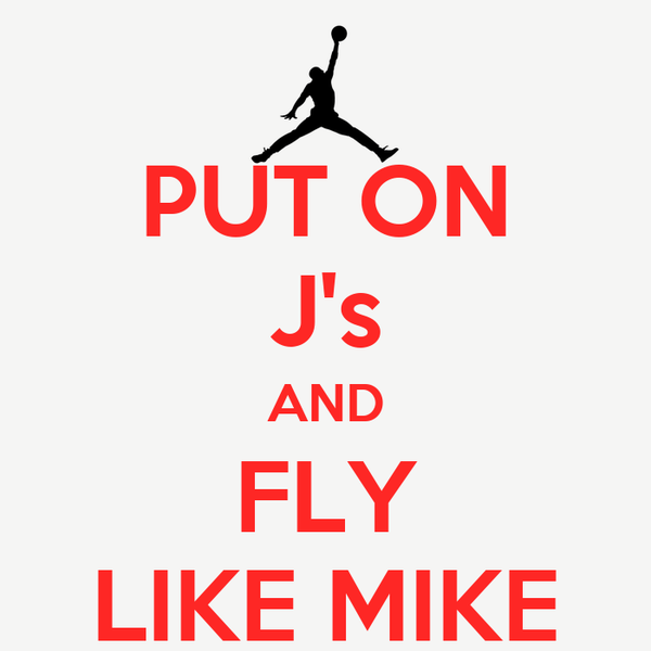 PUT ON J's AND FLY LIKE MIKE