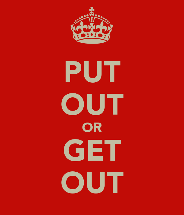 PUT OUT OR GET OUT