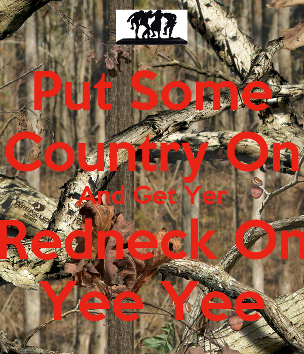 Put Some Country On And Get Yer Redneck On Yee Yee