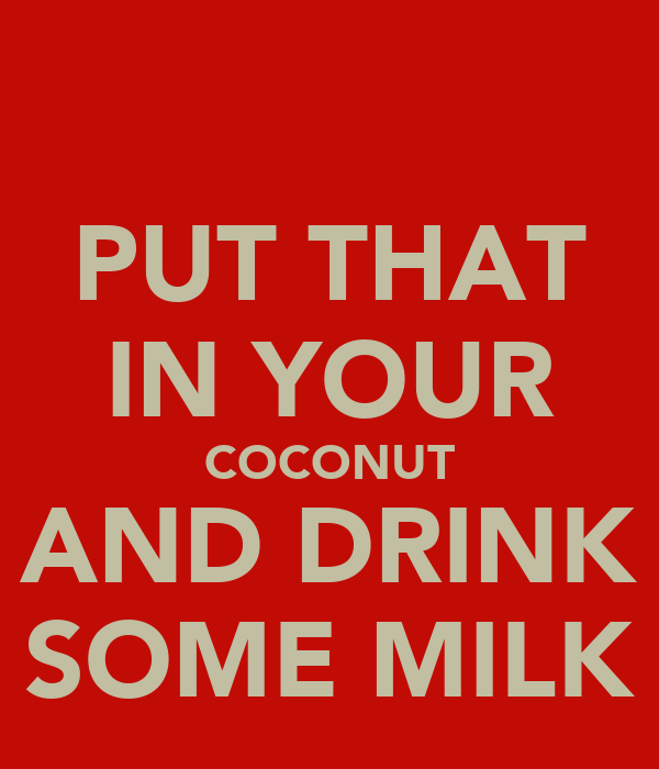 PUT THAT IN YOUR COCONUT AND DRINK SOME MILK