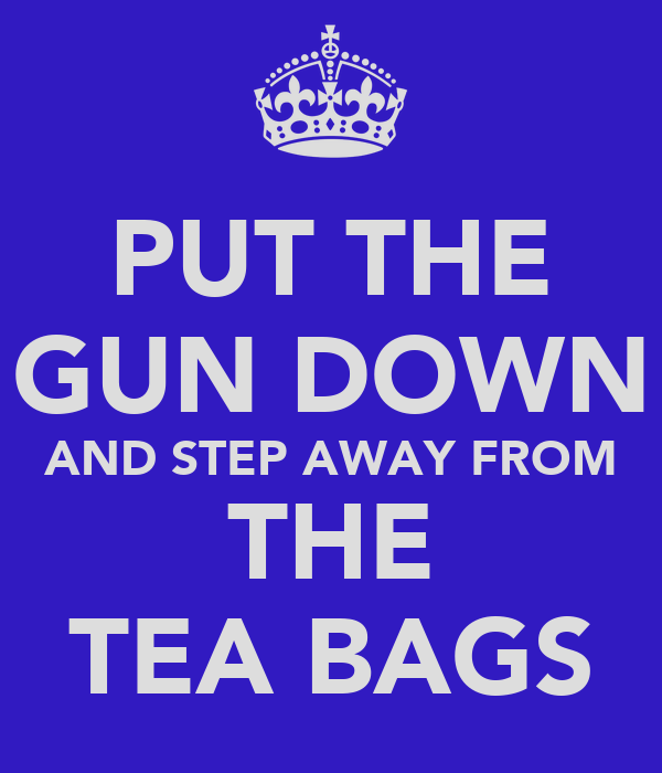PUT THE GUN DOWN AND STEP AWAY FROM THE TEA BAGS