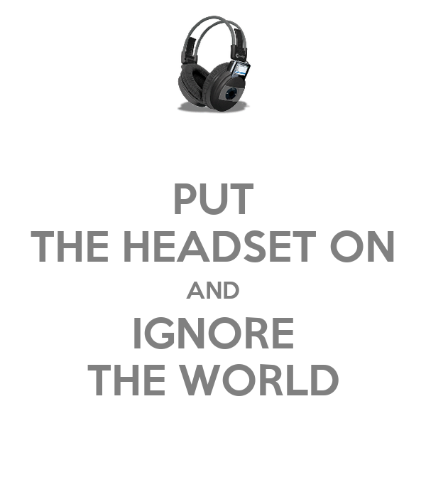PUT THE HEADSET ON AND IGNORE THE WORLD