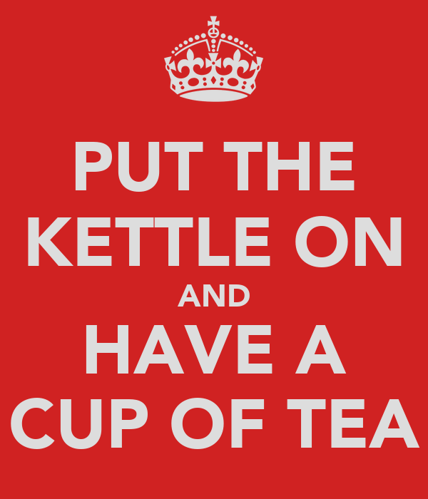 PUT THE KETTLE ON AND HAVE A CUP OF TEA