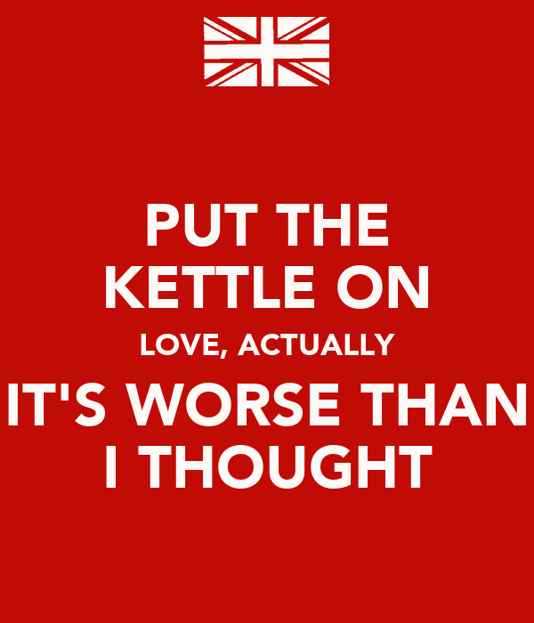 PUT THE KETTLE ON LOVE, ACTUALLY IT'S WORSE THAN I THOUGHT