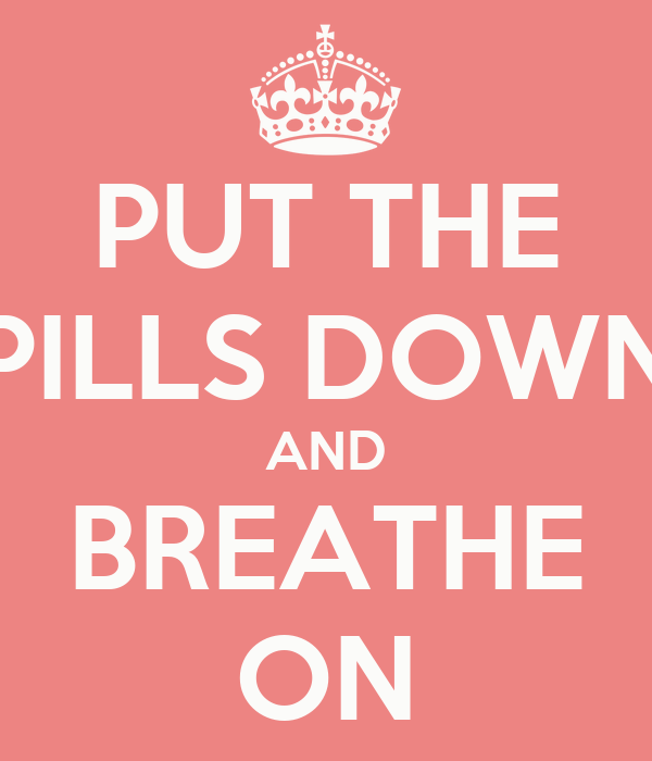 PUT THE PILLS DOWN AND BREATHE ON