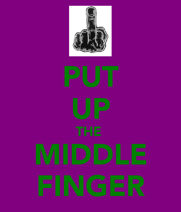 PUT UP THE  MIDDLE FINGER