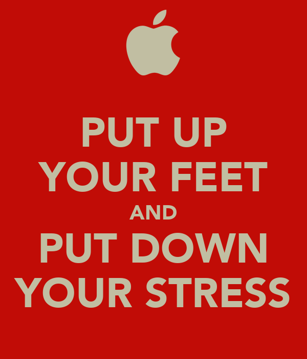 PUT UP YOUR FEET AND PUT DOWN YOUR STRESS
