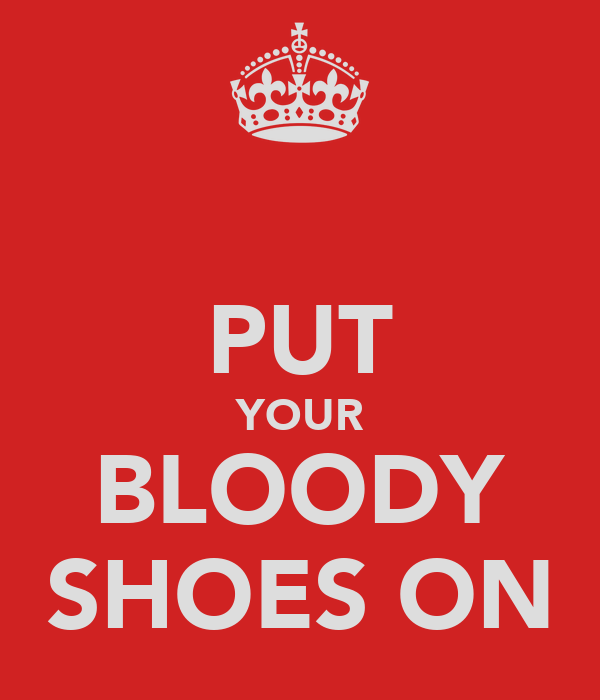 PUT YOUR BLOODY SHOES ON