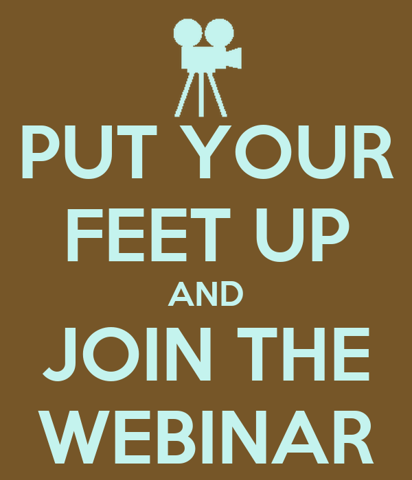 PUT YOUR FEET UP AND JOIN THE WEBINAR