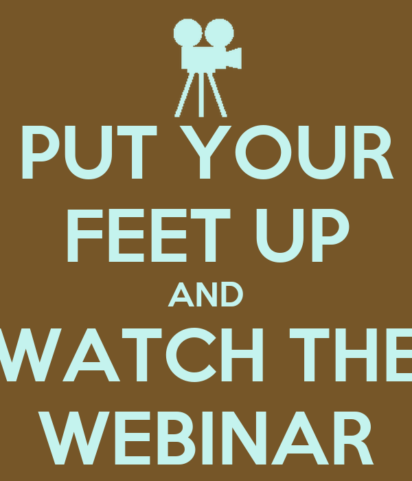 PUT YOUR FEET UP AND WATCH THE WEBINAR