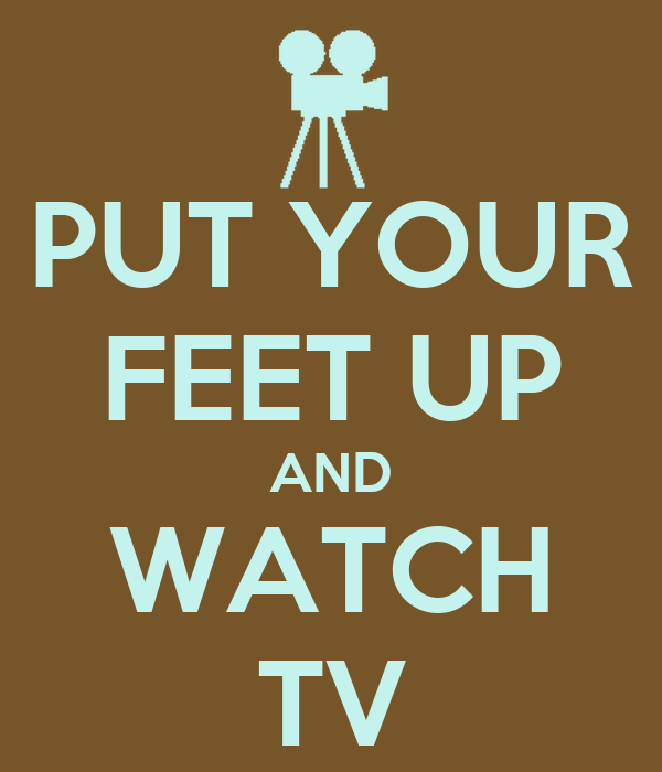 PUT YOUR FEET UP AND WATCH TV