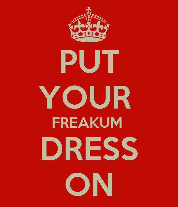 PUT YOUR  FREAKUM  DRESS ON