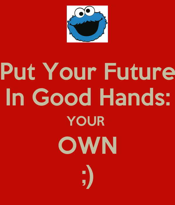 Put Your Future In Good Hands: YOUR  OWN ;)