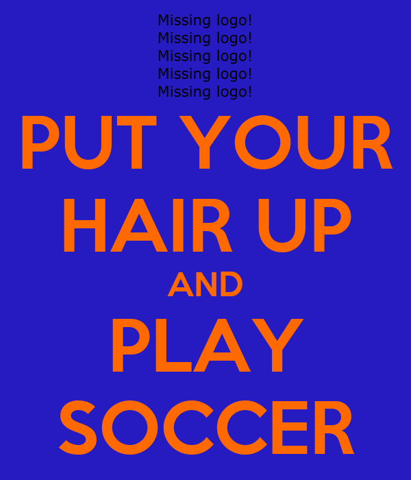 PUT YOUR HAIR UP AND PLAY SOCCER