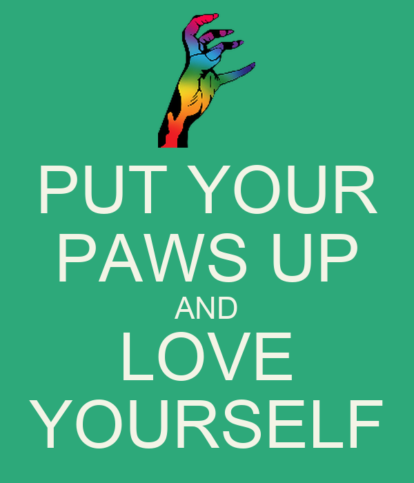 PUT YOUR PAWS UP AND LOVE YOURSELF