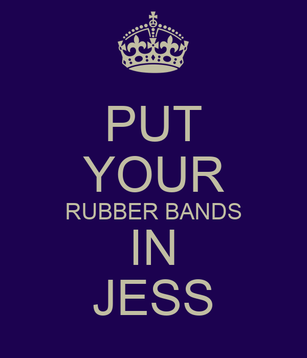 PUT YOUR RUBBER BANDS IN JESS