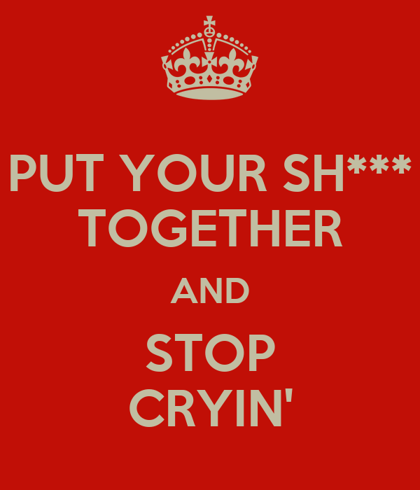 PUT YOUR SH*** TOGETHER AND STOP CRYIN'