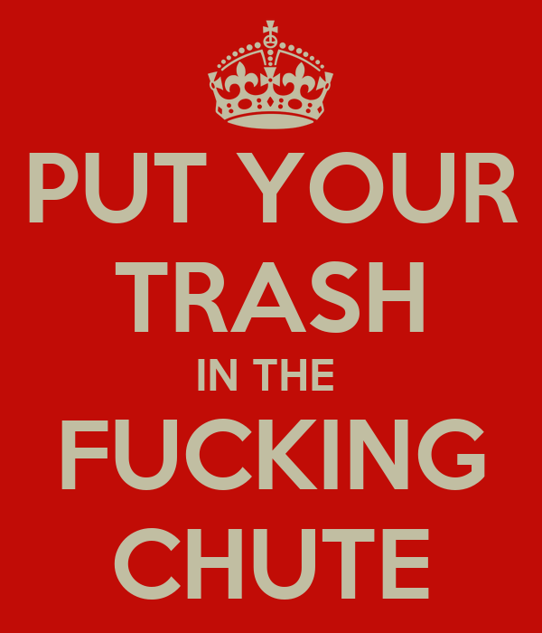 PUT YOUR TRASH IN THE  FUCKING CHUTE