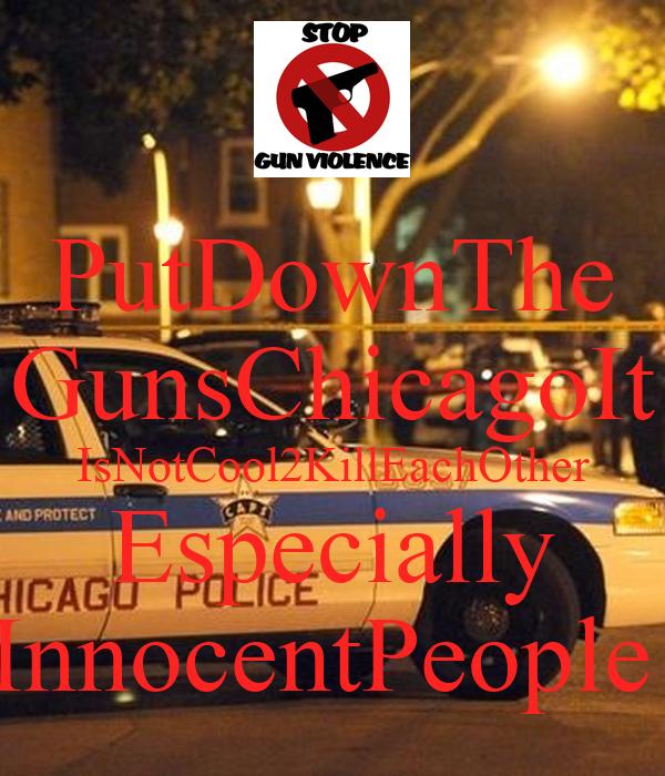 PutDownThe GunsChicagoIt IsNotCool2KillEachOther Especially InnocentPeople