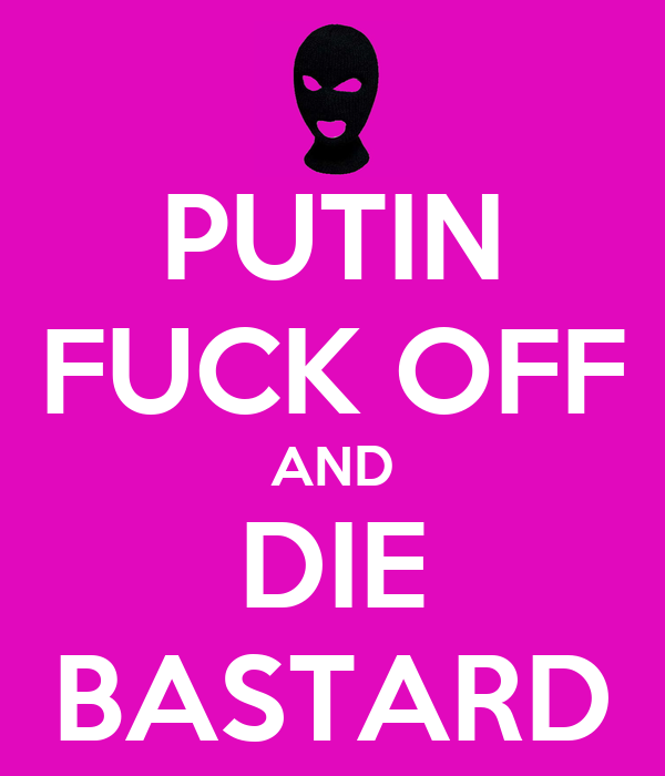 PUTIN FUCK OFF AND DIE BASTARD
