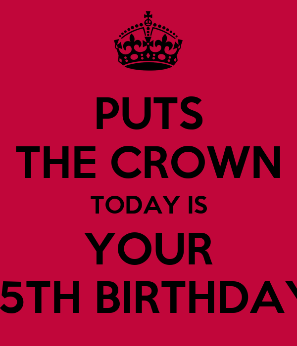 PUTS THE CROWN TODAY IS YOUR 15TH BIRTHDAY