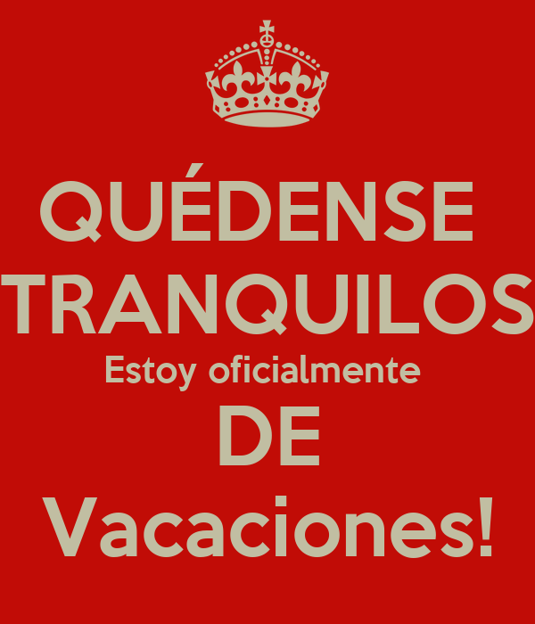 QUÉDENSE  TRANQUILOS Estoy oficialmente  DE Vacaciones!