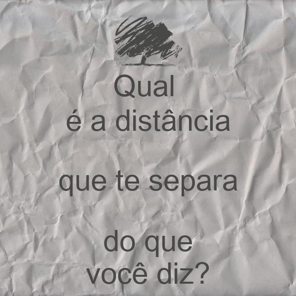 Qual  é a distância que te separa do que você diz?