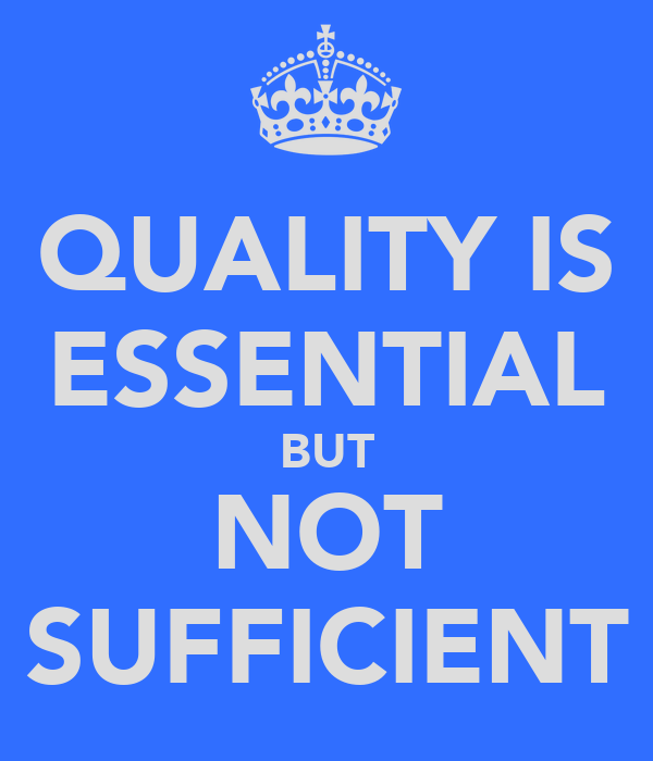 QUALITY IS ESSENTIAL BUT NOT SUFFICIENT