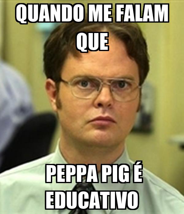 QUANDO ME FALAM QUE  PEPPA PIG É EDUCATIVO