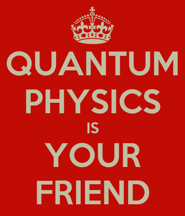 QUANTUM PHYSICS IS YOUR FRIEND
