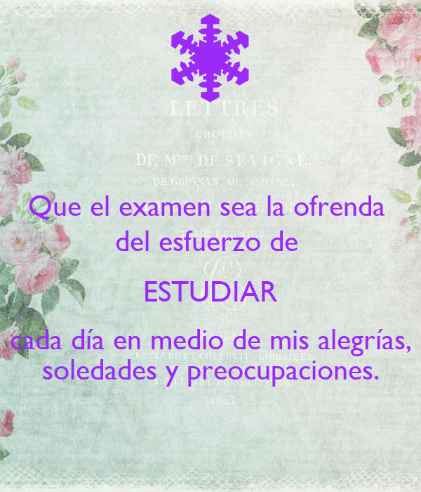 Que el examen sea la ofrenda  del esfuerzo de  ESTUDIAR cada día en medio de mis alegrías, soledades y preocupaciones.