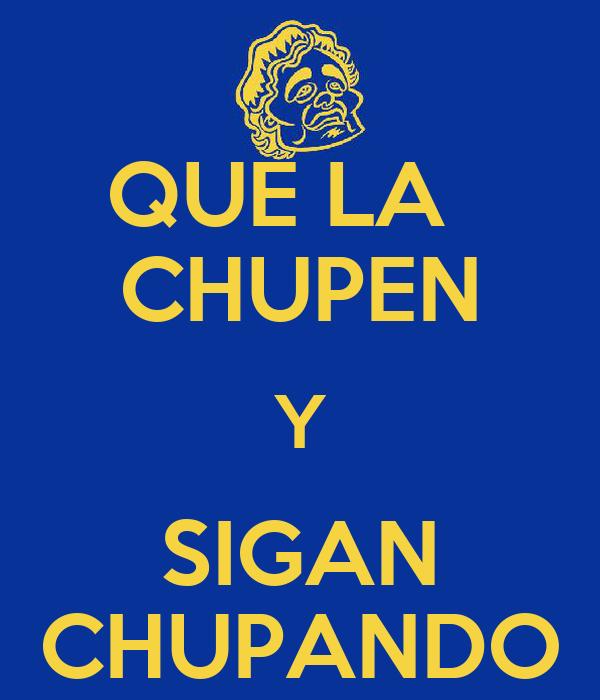 QUE LA   CHUPEN Y SIGAN CHUPANDO