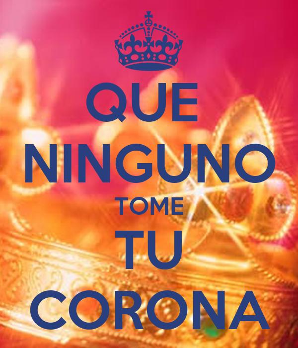 QUE  NINGUNO TOME TU CORONA