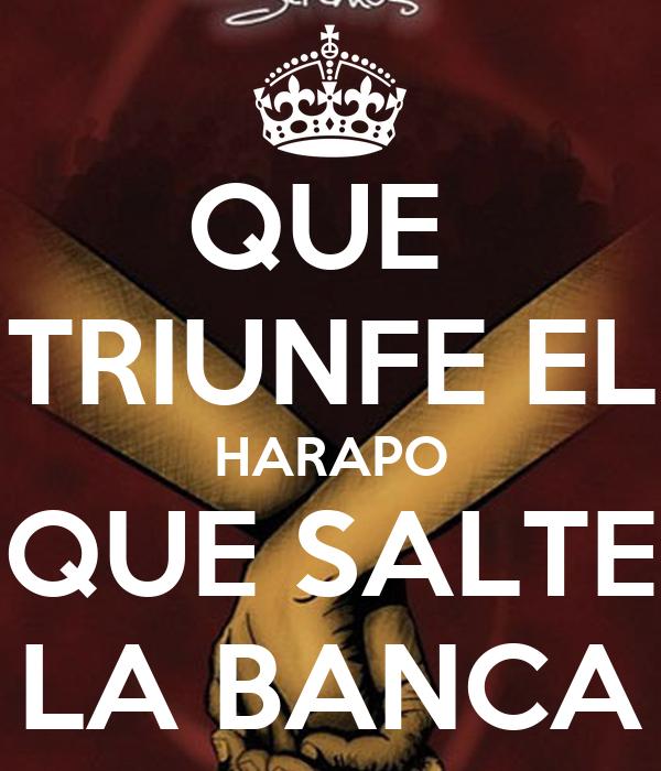 QUE  TRIUNFE EL HARAPO QUE SALTE LA BANCA