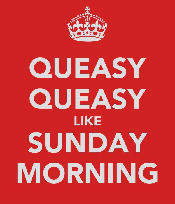 QUEASY QUEASY LIKE SUNDAY MORNING