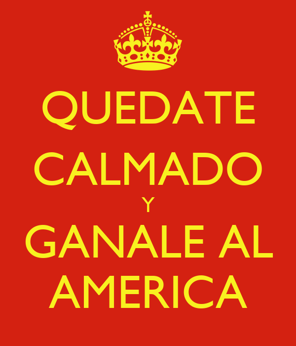 QUEDATE CALMADO Y GANALE AL AMERICA