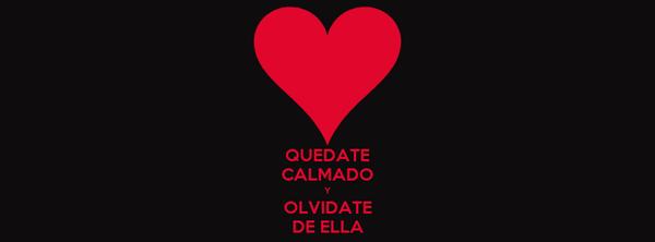 QUEDATE CALMADO Y OLVIDATE DE ELLA