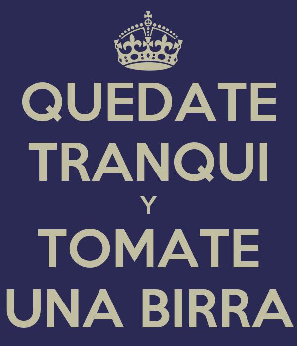QUEDATE TRANQUI Y TOMATE UNA BIRRA