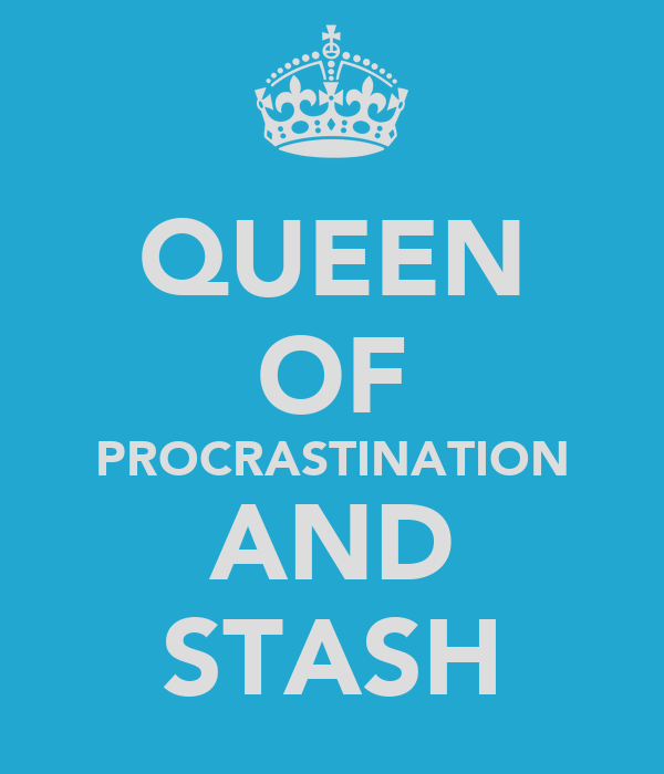 QUEEN OF PROCRASTINATION AND STASH